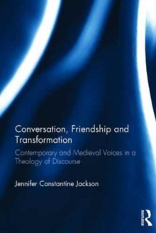 Conversation, Friendship and Transformation : Contemporary and Medieval Voices in a Theology of Discourse, Hardback Book