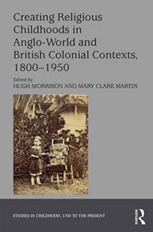 Creating Religious Childhoods in Anglo-World and British Colonial Contexts, 1800-1950, Hardback Book