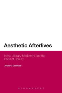 Aesthetic Afterlives : Irony, Literary Modernity and the Ends of Beauty, Paperback / softback Book