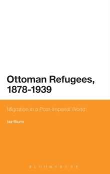 Ottoman Refugees, 1878-1939 : Migration in a Post-Imperial World, Hardback Book