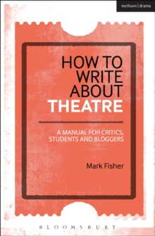 How to Write About Theatre : A Manual for Critics, Students and Bloggers, Paperback Book