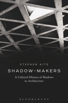 Shadow-Makers : A Cultural History of Shadows in Architecture, Paperback Book
