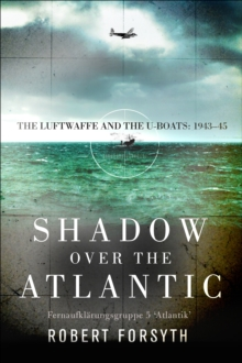 Shadow over the Atlantic : The Luftwaffe and the U-boats: 1943-45, Hardback Book