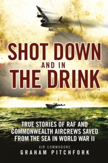 Shot Down and in the Drink : True Stories of RAF and Commonwealth Aircrews Saved from the Sea in WWII, Paperback / softback Book