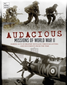Audacious Missions of World War II : Daring Acts of Bravery Revealed Through Letters and Documents from the Time, Hardback Book