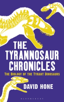 The Tyrannosaur Chronicles : The Biology of the Tyrant Dinosaurs, Hardback Book
