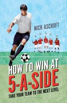 How to Win at 5-a-Side : Take Your Team to the Next Level, Paperback Book