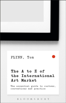 The A-Z of the International Art Market : The Essential Guide to Customs, Conventions and Practice, Paperback Book