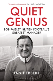 Quiet Genius : Bob Paisley, British football's greatest manager SHORTLISTED FOR THE WILLIAM HILL SPORTS BOOK OF THE YEAR 2017, Hardback Book