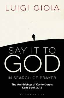 Say it to God : In Search of Prayer: The Archbishop of Canterbury's Lent Book 2018, Paperback Book