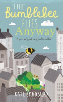 The Bumblebee Flies Anyway : A Year of Gardening and (Wild)Life