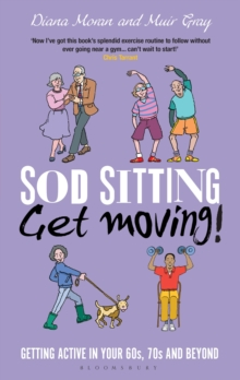 Sod Sitting, Get Moving! : Getting Active in Your 60s, 70s and Beyond, Hardback Book