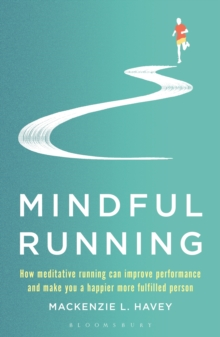 Mindful Running : How Meditative Running can Improve Performance and Make you a Happier, More Fulfilled Person, Paperback / softback Book
