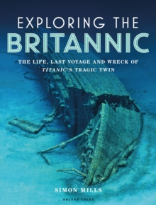 Exploring the Britannic : The life, last voyage and wreck of Titanic's tragic twin, Hardback Book