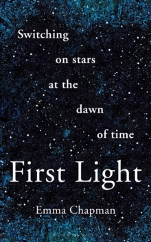 First Light : Switching on Stars at the Dawn of Time, Hardback Book