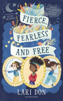 Fierce, Fearless and Free : Girls in myths and legends from around the world, Paperback / softback Book