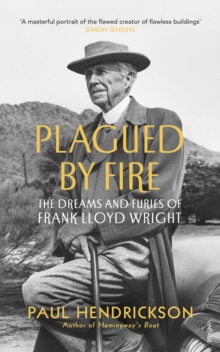 Plagued By Fire : The Dreams and Furies of Frank Lloyd Wright, EPUB eBook