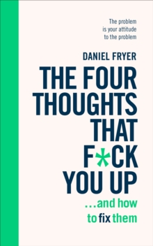The Four Thoughts That F*ck You Up ... and How to Fix Them : Rewire how you think in six weeks with REBT, EPUB eBook
