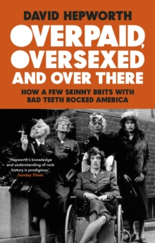 Overpaid, Oversexed and Over There : How a Few Skinny Brits with Bad Teeth Rocked America, EPUB eBook