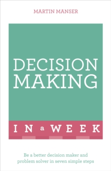 Decision Making in a Week : Be a Better Decision Maker and Problem Solver in Seven Simple Steps, Paperback Book