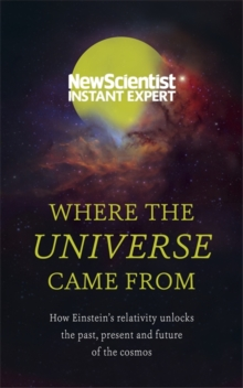 Where the Universe Came From : How Einstein's relativity unlocks the past, present and future of the cosmos, Paperback / softback Book