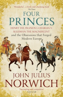 Four Princes : Henry VIII, Francis I, Charles V, Suleiman the Magnificent and the Obsessions that Forged Modern Europe, Paperback / softback Book