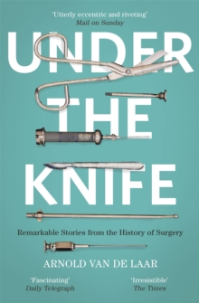 Under the Knife : A History of Surgery in 28 Remarkable Operations, Paperback / softback Book