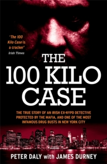 The 100 Kilo Case : The True Story of an Irish Ex-NYPD Detective Protected by the Mafia, and one of the Most Infamous Drug Busts in New York City, Paperback / softback Book