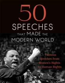 50 Speeches That Made the Modern World : Famous Speeches from Women's Rights to Human Rights, Hardback Book