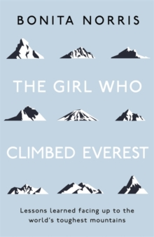 The Girl Who Climbed Everest : Lessons learned facing up to the world's toughest mountains, Hardback Book