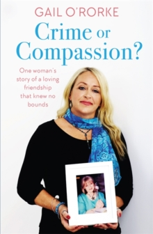 Crime or Compassion? : One woman's story of a loving friendship that knew no bounds, Paperback / softback Book