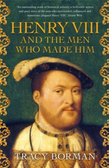 Henry VIII and the men who made him : The secret history behind the Tudor throne, Hardback Book