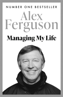 Managing My Life: My  Autobiography : The first book by the legendary Manchester United manager, Paperback / softback Book