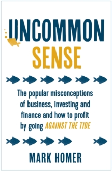 Uncommon Sense : The popular misconceptions of business, investing and finance and how to profit by going against the tide, Paperback / softback Book