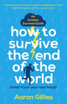 How to Survive the End of the World (When it's in Your Own Head) : An Anxiety Survival Guide, Paperback / softback Book