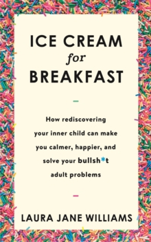 Ice Cream for Breakfast : How rediscovering your inner child can make you calmer, happier, and solve your bullsh*t adult problems, Paperback / softback Book