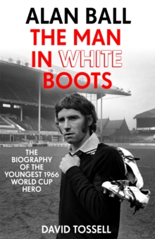 Alan Ball: The Man in White Boots : The biography of the youngest 1966 World Cup Hero, Paperback / softback Book