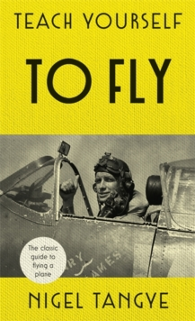 Teach Yourself to Fly : The Classic Guide to Flying a Plane, Hardback Book