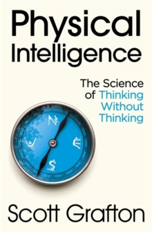 Physical Intelligence : The Science of Thinking Without Thinking, Hardback Book