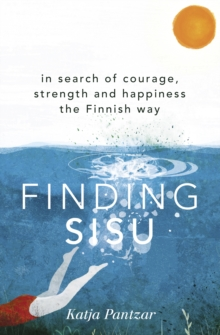 Finding Sisu : In search of courage, strength and happiness the Finnish way, EPUB eBook