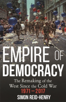 Empire of Democracy : The Remaking of the West since the Cold War, 1971-2017, Hardback Book