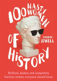 100 Nasty Women of History : Brilliant, badass and completely fearless women everyone should know, Hardback Book