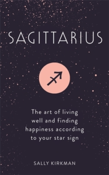 Sagittarius : The Art of Living Well and Finding Happiness According to Your Star Sign, Hardback Book