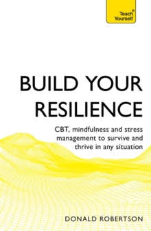 Build Your Resilience : CBT, mindfulness and stress management to survive and thrive in any situation, Paperback / softback Book
