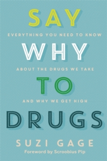 Say Why to Drugs : Everything You Need to Know About the Drugs We Take and Why We Get High, Paperback / softback Book