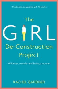 The Girl De-Construction Project : Wildness, wonder and being a woman, Hardback Book