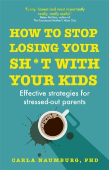 How to Stop Losing Your Sh*t with Your Kids : Effective strategies for stressed out parents, Hardback Book