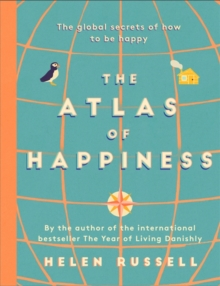 The Atlas of Happiness : the global secrets of how to be happy, Hardback Book
