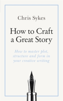 How to Craft a Great Story : How to master plot, structure and form in your creative writing, Paperback / softback Book