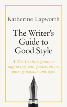 The Writer's Guide to Good Style : A 21st Century guide to improving your punctuation, pace, grammar and style, Paperback / softback Book